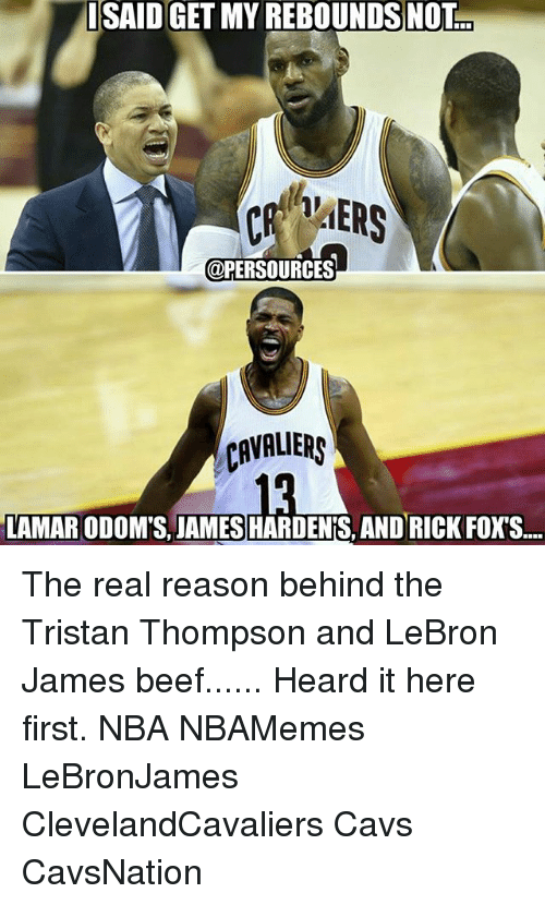 Beef: ISAID GET MY REBOUNDS NOT  @PERSOURCES  CAVALIERS  LAMARODOMS JAMES HARDENIS, AND RICK FOXS.... The real reason behind the Tristan Thompson and LeBron James beef...... Heard it here first. NBA NBAMemes LeBronJames ClevelandCavaliers Cavs CavsNation
