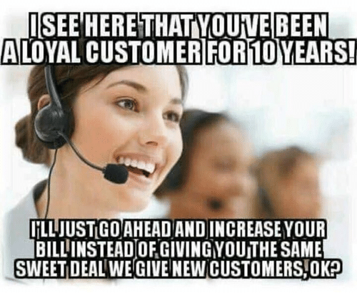 Funny, Been, and New: ISEE HERETHAT YOUVE BEEN  ALOYAL CUSTOMERIFOR10YEARS!  IİLLJUSTGOAHEAD AND INCREASE YOUR  BILLINSTEAD OF GIVING YOUITHE SAME  SWEET DEAL WE GIVE NEW CUSTOMERS,OK?