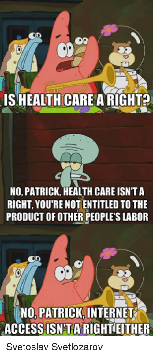 No Patrick: ISHEALTHCARE ARIGHT?  NO, PATRICK, HEALTH CARE ISNTA  RIGHT, YOU'RE NOT ENTITLED TO THE  PRODUCT OF OTHER PEOPLE'S LABOR  NO, PATRICK INTERNET  ACCESSISNTARIGHTEITHER Svetoslav Svetlozarov