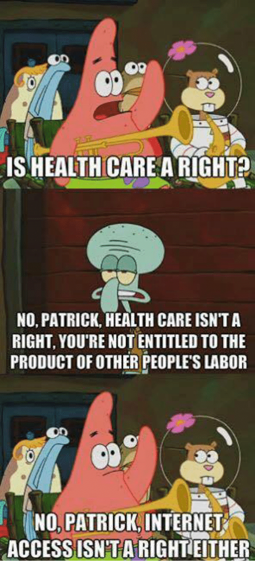 No Patrick: ISHEALTHCARE ARIGHT?  NO, PATRICK, HEALTH CARE ISNTA  RIGHT, YOU'RE NOT ENTITLED TO THE  PRODUCT OF OTHER PEOPLE'S LABOR  NO PATRICK INTERNET  ACCESS ISNTARIGHTEITHER