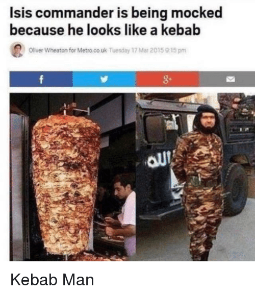 Isis, Metro, and Mar: Isis commander is being mocked  because he looks like a kebab  Oliver Wheaton for Metro.co uk Tuesday 17 Mar 2015 915pm Kebab Man
