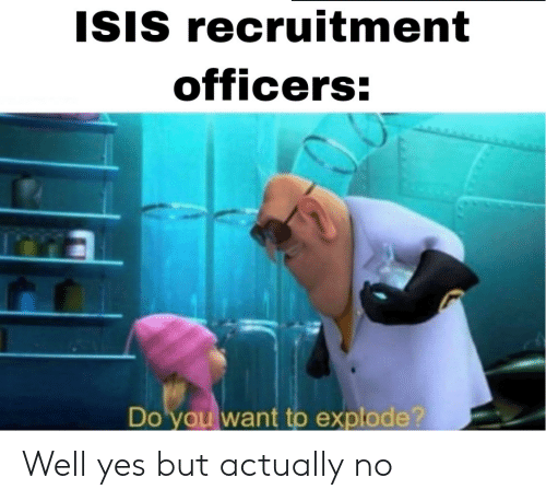 Isis, Yes, and You: ISIS recruitment  officers:  Do you want to explode? Well yes but actually no