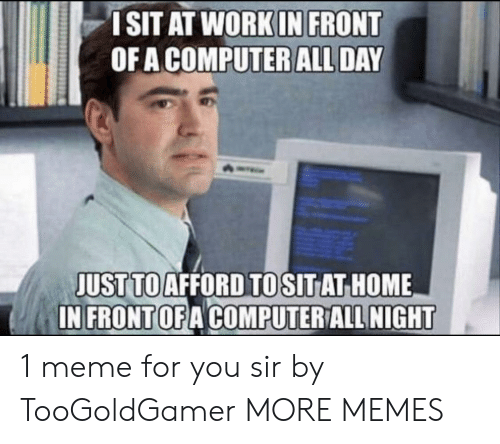 Dank, Meme, and Memes: ISIT AT WORKIN FRONT  OF A COMPUTER ALL DAY  JUST TOAFFORD TOSITAT HOME  IN FRONTOFA COMPUTER ALL NIGHT 1 meme for you sir by TooGoldGamer MORE MEMES