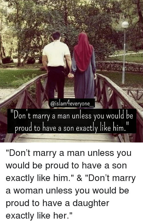 """marry a man: @islam everyone  on t marry a man unless you would be  proud to have a son exactly like him """"Don't marry a man unless you would be proud to have a son exactly like him."""" & """"Don't marry a woman unless you would be proud to have a daughter exactly like her."""""""