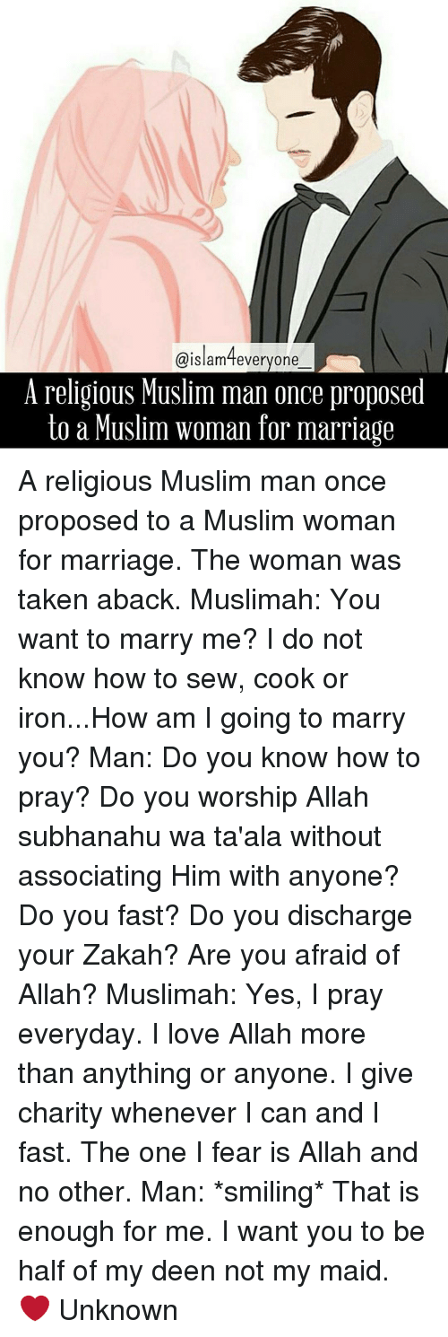 taken aback: Islam fevery one  A religious Muslim man once proposed  to a Muslim woman for marriage A religious Muslim man once proposed to a Muslim woman for marriage. The woman was taken aback. Muslimah: You want to marry me? I do not know how to sew, cook or iron...How am I going to marry you? Man: Do you know how to pray? Do you worship Allah subhanahu wa ta'ala without associating Him with anyone? Do you fast? Do you discharge your Zakah? Are you afraid of Allah? Muslimah: Yes, I pray everyday. I love Allah more than anything or anyone. I give charity whenever I can and I fast. The one I fear is Allah and no other. Man: *smiling* That is enough for me. I want you to be half of my deen not my maid. ❤ Unknown