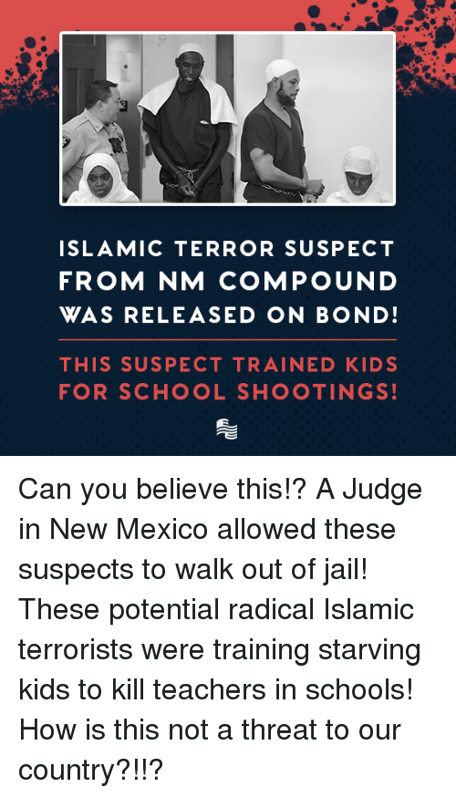 Jail, School, and Kids: ISLAMIC TERROR SUSPECT  FROM NM COMPOUND  WAS RELEASED ON BOND  THIS SUSPECT TRAINED KIDS  FOR SCHOOL SHOOTINGS Can you believe this!? A Judge in New Mexico allowed these suspects to walk out of jail! These potential radical Islamic terrorists were training starving kids to kill teachers in schools!  How is this not a threat to our country?!!?