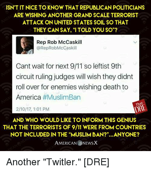 "Memes, 🤖, and Soil: ISN TIT NICE TO KNOW THAT REPUBLICAN POLITICIANS  ARE WISHING ANOTHER GRAND SCALE TERRORIST  ATTACK ON UNITED STATES SOIL SO THAT  THEY CAN SAY, ""I TOLD YOU SO""?  Rep Rob McCaskill  (a RepRobMcCaskill  Cant wait for next 9/11 so leftist 9th  circuit ruling judges will wish they didnt  roll over for enemies wishing death to  America  #MuslimBan  That  2/10/17, 1:01 PM  AND WHO WOULD LIKE TO INFORM THIS GENIUS  THAT THE TERRORISTS OF 9/11 WERE FROMCOUNTRIES  NOT INCLUDED IN THE ""MUSLIM BAN?""...ANYONE?  AMERICAN NEwsX Another ""Twitler.""  [DRE]"