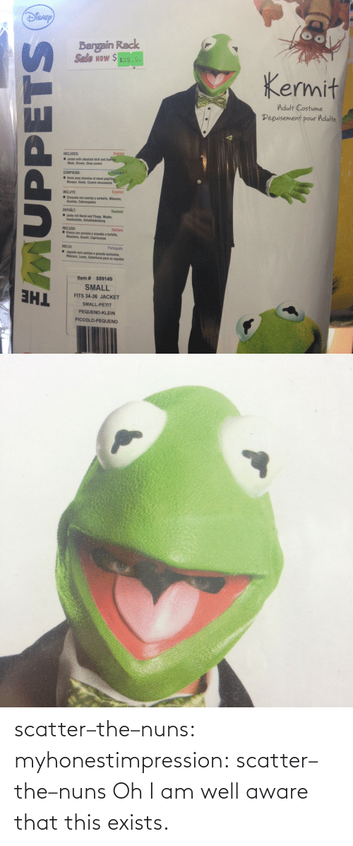 Portugues: ISNE  Bargain Rack  Seale wow $ $39.9  Now $ $39.9  Kermit  Adult Costume  éguisement pour Adulte  INCLUDES:  Jacket with attached shirt and bowtie  Mask, Gloves, Shoe covers  COMPREND:  ● veste avec chemise et naud papillo  Masque, Gants, Couvre-chaussures  INCLUYE:  Español  Chaqueta con camisa y corbatin, Máscara,  Guantes, Cubrezapatos  ENTHALT:  Deutsch  Jacke mit Hemd und Fliege, Maske,  Handschuhe, Schuhbedeckung  Italiano  INCLUSO:  ● Giacca con camicia e cravatta a farfalla,  Maschera, Guanti, Copriscarpe  INCLUI:  Português  Jaqueta com camisa e gravata borboleta,  Máscara, Luvas, Coberturas para os sapatos  Item # 889149  SMALL  FITS 34-36 JACKET  SMALL-PETIT  PEQUENO-KLEIN  PICCOLO-PEQUENO scatter–the–nuns:  myhonestimpression:  scatter–the–nuns  Oh I am well aware that this exists.