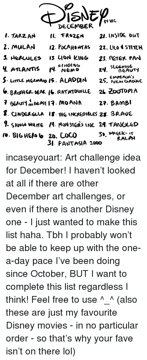 Disney, Lol, and Movies: ISNED  ?V VIC  DECEMBER  21. INSlOE ouT  2. MulAN12. PocAHa*TAS 22. LIlo 4 STTCH  Ч. ATLANTIS 14, NEMO  FINDING  3. PANTASIA 2000  RALPH incaseyouart:  Art challenge idea for December! I haven't looked at all if there are other December art challenges, or even if there is another Disney one - I just wanted to make this list haha.Tbh I probably won't be able to keep up with the one-a-day pace I've been doing since October, BUT I want to complete this list regardless I think! Feel free to use ^_^(also these are just my favourite Disney movies - in no particular order - so that's why your fave isn't on there lol)