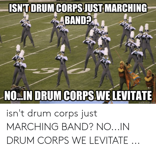 Marching Band Memes: ISNITDRUMCORPS JUSTMARCHING  BAND?  DRUM CORPS WE  NO IN  EVITATE  quickmeme.comm isn't drum corps just MARCHING BAND? NO...IN DRUM CORPS WE LEVITATE ...