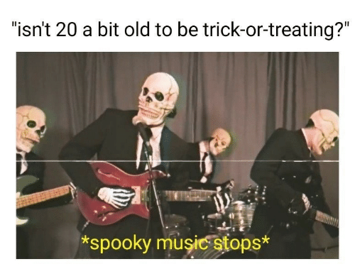 """Spooky: """"isn't 20 a bit old to be trick-or-treating?""""  *spooky musicstops*"""