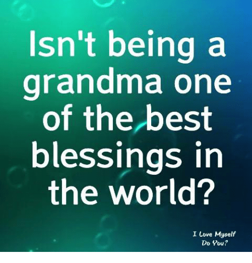 Grandma, Love, and Memes: Isn't being a  grandma one  of the best  blessings in  the world?  I Love Myself  Do You?
