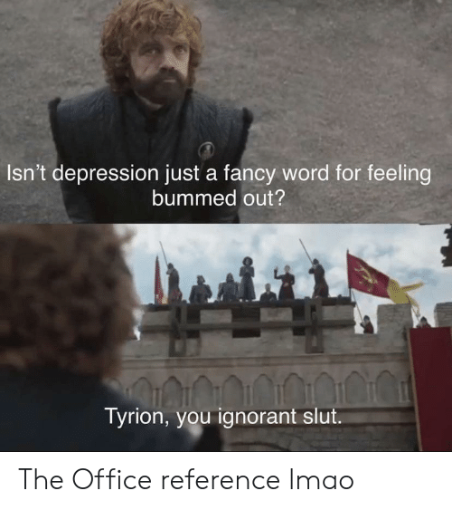 Ignorant, Lmao, and The Office: Isn't depression just a fancy word for feeling  bummed out?  Tyrion, you ignorant slut The Office reference lmao