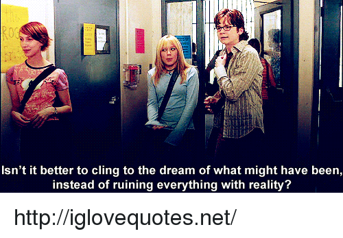 Http, Reality, and Been: Isn't it better to cling to the dream of what might have been,  instead of ruining everything with reality? http://iglovequotes.net/