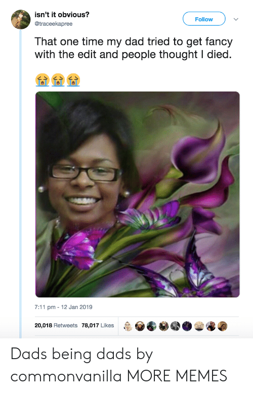 I Died: isn't it obvious?  @traceekapree  Follow  That one time my dad tried to get fancy  with the edit and people thought I died  7:11 pm 12 Jan 2019  20,018 Retweets 78,017 Likes  &恸@._e@ Dads being dads by commonvanilla MORE MEMES