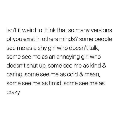 Crazy, Shut Up, and Weird: isn't it weird to think that so many versions  of you exist in others minds? some people  see me as a shy girl who doesn't talk,  some see me as an annoying girl who  doesn't shut up, some see me as kind &  caring, some see me as cold & mean,  some see me as timid, some see me as  crazy