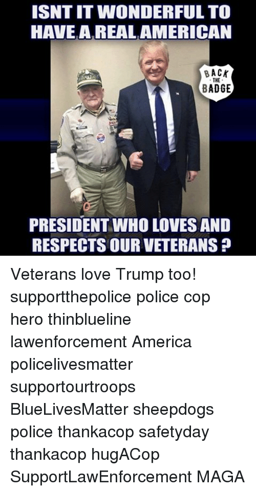 Sheepdog Police: ISNT IT WONDERFUL TO  HAVE A REAL AMERICAN  BACK  BADGE  PRESIDENT WHO LOVES AND  RESPECTS OUR VETERANS Veterans love Trump too! supportthepolice police cop hero thinblueline lawenforcement America policelivesmatter supportourtroops BlueLivesMatter sheepdogs police thankacop safetyday thankacop hugACop SupportLawEnforcement MAGA