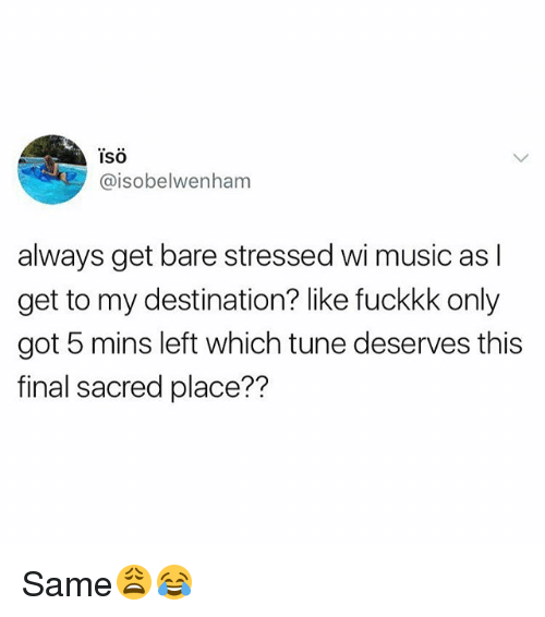 iso: ISO  @isobelwenham  always get bare stressed wi music as l  get to my destination? like fuckkk only  got 5 mins left which tune deserves this  final sacred place?? Same😩😂