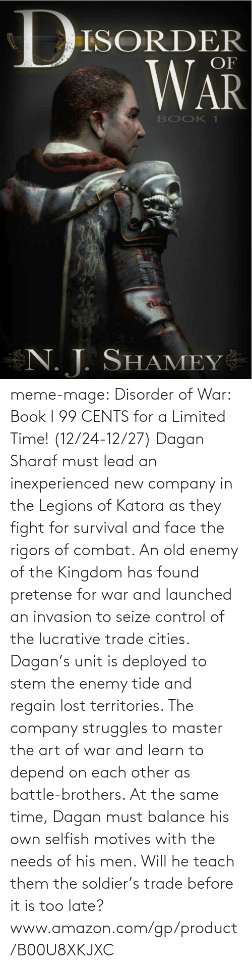 pretense: ISORDER  OF  WAR  BOOK T  N. T. SHAMEY meme-mage:    Disorder of War: Book I     99 CENTS for a Limited Time! (12/24-12/27)   Dagan Sharaf must lead an inexperienced new company in the Legions of Katora as they fight for survival and face the rigors of combat. An old enemy of the Kingdom has found pretense for war and launched an invasion to seize control of the lucrative trade cities. Dagan's unit is deployed to stem the enemy tide and regain lost territories. The company struggles to master the art of war and learn to depend on each other as battle-brothers. At the same time, Dagan must balance his own selfish motives with the needs of his men. Will he teach them the soldier's trade before it is too late?     www.amazon.com/gp/product/B00U8XKJXC