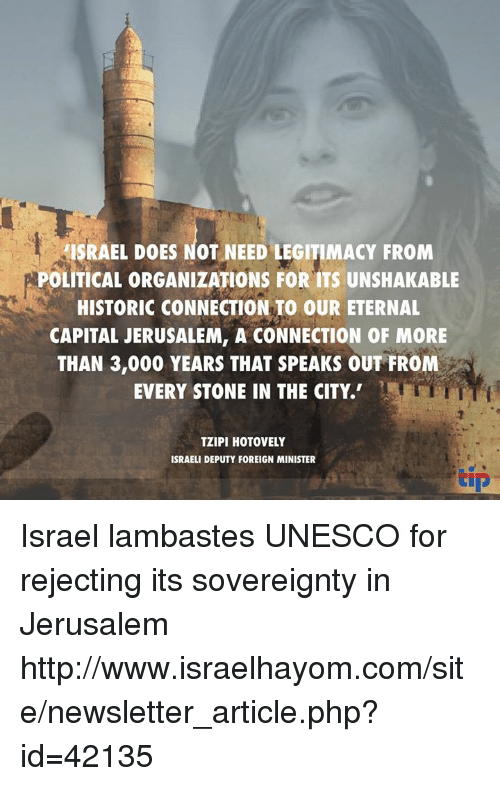 Memes, Capital, and Http: ISRAEL DOES NOT NEED LEGITIMACY FROM  POLITICAL ORGANIZATIONS FOR ITS UNSHAKABLE  HISTORIC CONNECTION TO OUR ETERNAL  CAPITAL JERUSALEM, A CONNECTION OF MORE  THAN 3,000 YEARS THAT SPEAKS OUT FROM  EVERY STONE IN THE CITY.  TZIPI HOTOVELY  ISRAELI DEPUTY FOREIGN MINISTER  tip Israel lambastes UNESCO for rejecting its sovereignty in Jerusalem http://www.israelhayom.com/site/newsletter_article.php?id=42135