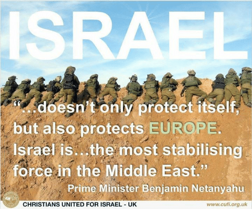 "Memes, Europe, and Israel: ISRAEL  doesn't only protect itself  but also protects EUROPE  Israel is. the most stabilising  force in the Middle East.""  Prime Minister Benjamin Netanyahu  CHRISTIANS UNITED FOR ISRAEL UK  www.cufi.org.uk"
