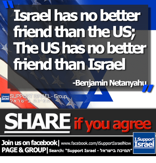 Facebook, Memes, and facebook.com: Israel has no better  friend than the US  The UShas no better  friend than Israel  -Benjamin Netanyahu  EL  SHARE  you agree  I Support  Join us on facebookl www.facebook.com/isupportIsraelNow Lsrael  PAGE&GROUP search: support Israel Nnkr2 nonn""