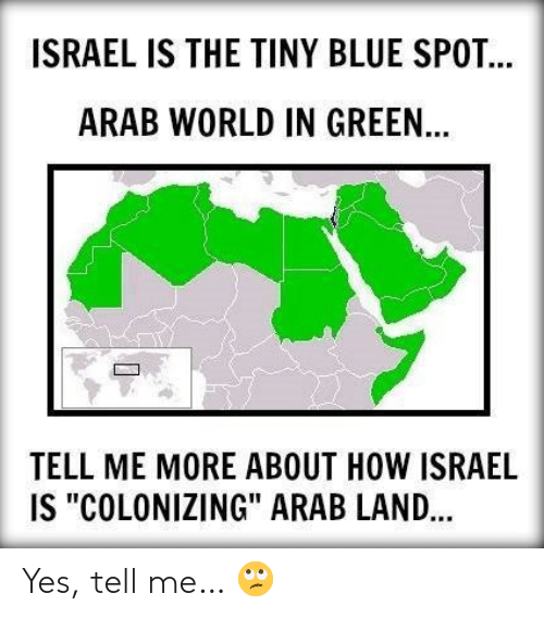 "Memes, Blue, and Israel: ISRAEL IS THE TINY BLUE SPOT  ARAB WORLD IN GREEN  TELL ME MORE ABOUT HOW ISRAEL  IS ""COLONIZING"" ARAB LAND... Yes, tell me… 🙄"