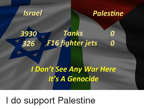 Memes, Israel, and Jets: Israel  Palestine  Tanks  3930  326  F16 fighter jets  0  I Don't See Any War Here  It's A Genocide I do support Palestine