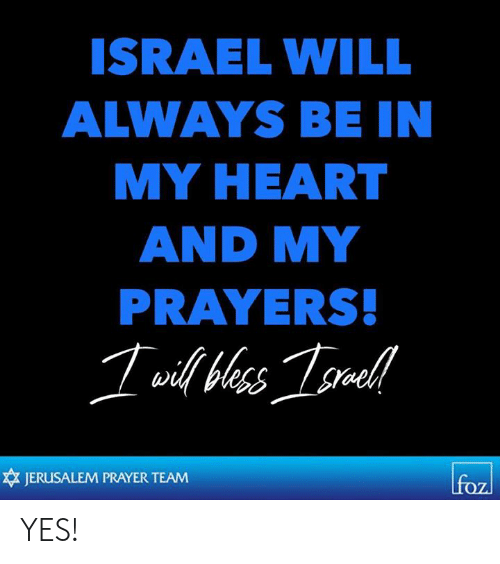 Israel: ISRAEL WILL  ALWAYS BE IN  MY HEART  AND MY  PRAYERS  JERUSALEM PRAYER TEAM YES!