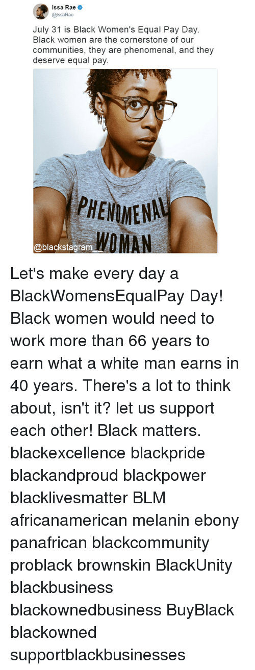 Black Lives Matter, Memes, and Phenomenal: Issa Rae .  @lssaRae  July 31 is Black Women's Equal Pay Day.  Black women are the cornerstone of our  communities, they are phenomenal, and they  deserve equal pay  PHENMENAL  WOMAN  @blackstagram Let's make every day a BlackWomensEqualPay Day! Black women would need to work more than 66 years to earn what a white man earns in 40 years. There's a lot to think about, isn't it? let us support each other! Black matters. blackexcellence blackpride blackandproud blackpower blacklivesmatter BLM africanamerican melanin ebony panafrican blackcommunity problack brownskin BlackUnity blackbusiness blackownedbusiness BuyBlack blackowned supportblackbusinesses