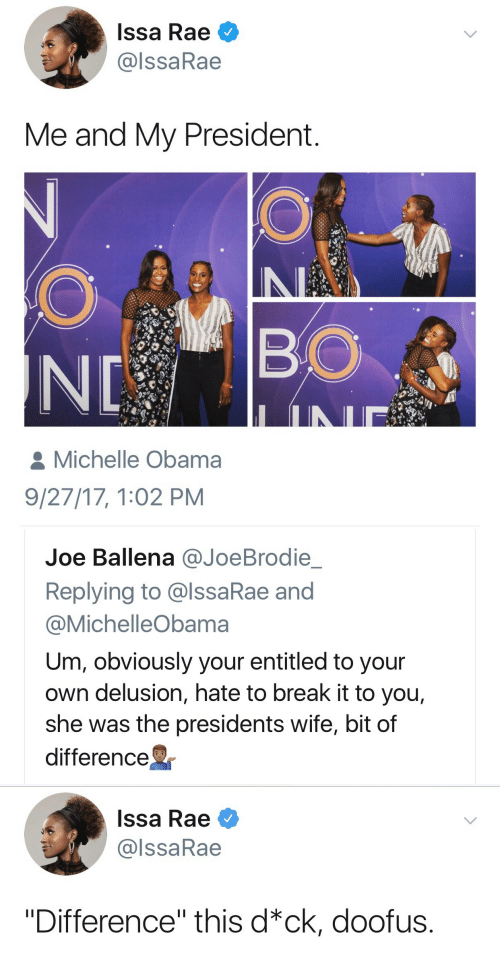 """Delusion: Issa Rae  @lssaRae  Me and My President  BO  Michelle Obama  9/27/17, 1:02 PM   Joe Ballena @JoeBrodie  Replying to @lssaRae and  @MichelleObama  Um, obviously your entitled to your  own delusion, hate to break it to you,  she was the presidents wife, bit of  difference   Issa Rae  @lssaRae  """"Difference"""" this d*ck, doofus."""