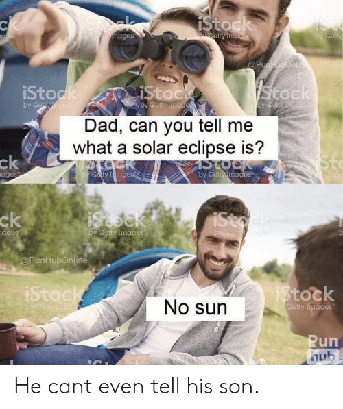 Dad, Run, and Eclipse: IStock  ck  ISte  by Gally  celty Images  mages  anes  @Punbonl  Stock  iStock  by Gell  IStock  by Gelly images  y Golynd  Dad, can you tell me  what a solar eclipse is?  Sto  ck  aages  Galy Iagas  by Get images  ck  iStoek  iStock  by Getty Images  Gety  ages  @PunHubOnline  iStock  iStock  No sun  oy Getty Imaces  Run  hub He cant even tell his son.