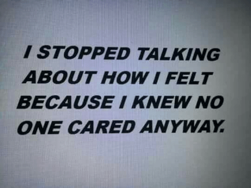 How, One, and Knew: ISTOPPED TALKING  ABOUT HOW I FELT  BECAUSEI KNEW NO  ONE CARED ANYWAY