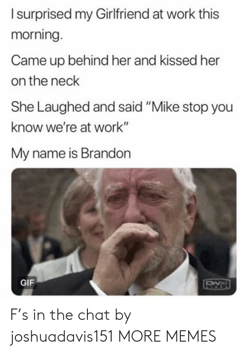 "Dank, Gif, and Memes: Isurprised my Girlfriend at work this  morning.  Came up behind her and kissed her  on the neck  She Laughed and said ""Mike stop you  know we're at work""  My name is Brandon  GIF  DIVX F's in the chat by joshuadavis151 MORE MEMES"
