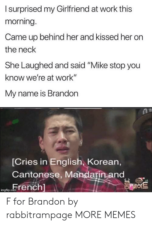 "Korean: Isurprised my Girlfriend at work this  morning.  Came up behind her and kissed her  the neck  She Laughed and said ""Mike stop you  know we're at work""  My name is Brandon  [Cries in English, Korean,  Cantonese, Mandarin and  French]  를이트  imgflip.com F for Brandon by rabbitrampage MORE MEMES"