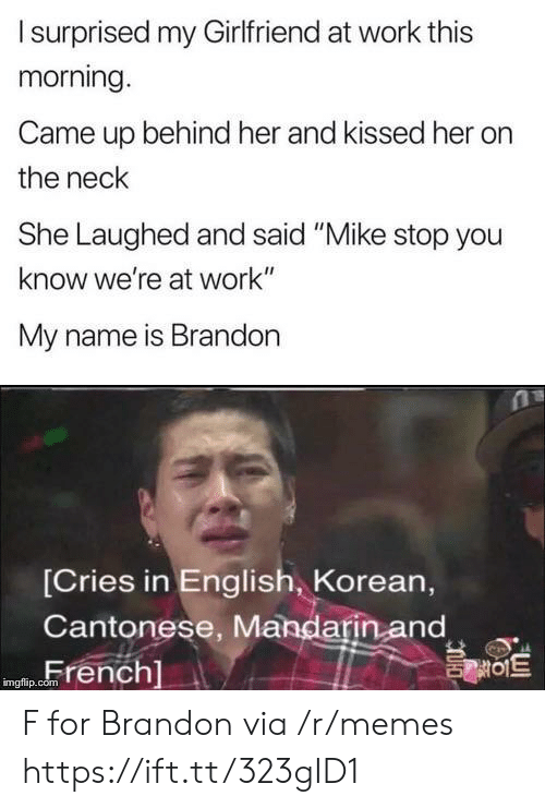 "Korean: Isurprised my Girlfriend at work this  morning.  Came up behind her and kissed her  the neck  She Laughed and said ""Mike stop you  know we're at work""  My name is Brandon  [Cries in English, Korean,  Cantonese, Mandarin and  French]  를이트  imgflip.com F for Brandon via /r/memes https://ift.tt/323gID1"