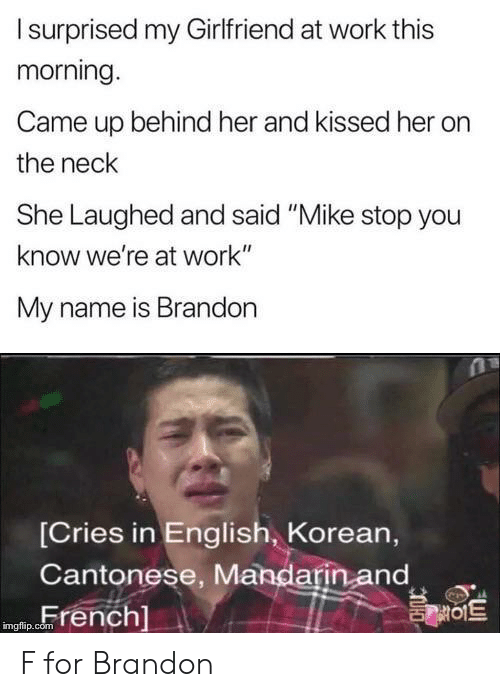 "Korean: Isurprised my Girlfriend at work this  morning.  Came up behind her and kissed her  the neck  She Laughed and said ""Mike stop you  know we're at work""  My name is Brandon  [Cries in English, Korean,  Cantonese, Mandarin and  French]  를이트  imgflip.com F for Brandon"