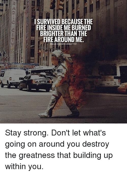 staying strong: ISURVIVED BECAUSE THE  FIRE INSIDE ME BURNED  BRIGHTER THAN THE  FIRE AROUND ME  NESSMINDSET1O1 Stay strong. Don't let what's going on around you destroy the greatness that building up within you.