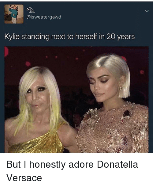 Versace: @isweatergawd  Kylie standing next to herself in 20 years But I honestly adore Donatella Versace