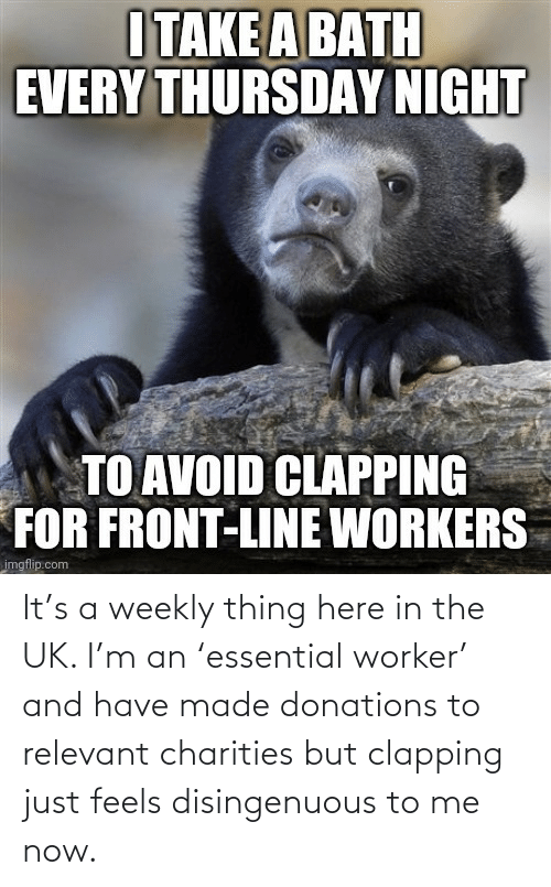 feels: It's a weekly thing here in the UK. I'm an 'essential worker' and have made donations to relevant charities but clapping just feels disingenuous to me now.