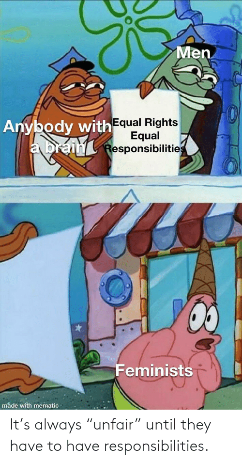 """responsibilities: It's always """"unfair"""" until they have to have responsibilities."""