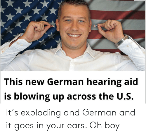 ears: It's exploding and German and it goes in your ears. Oh boy