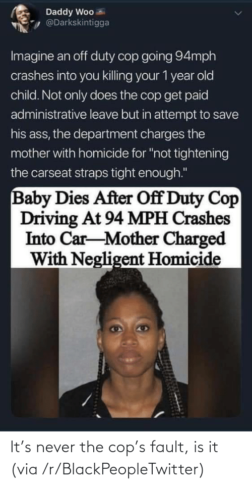 cop: It's never the cop's fault, is it (via /r/BlackPeopleTwitter)