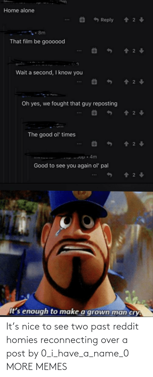 two: It's nice to see two past reddit homies reconnecting over a post by 0_i_have_a_name_0 MORE MEMES