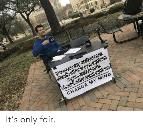 Fair, Only, and Only Fair: It's only fair.
