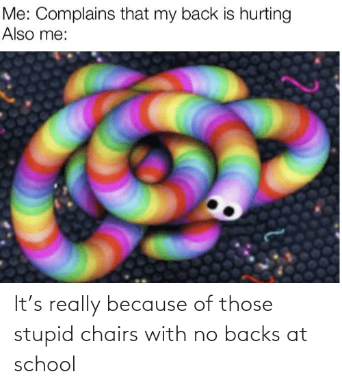 those: It's really because of those stupid chairs with no backs at school
