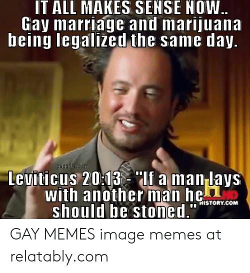 "Funny Gay Memes: IT ALL MAKES SENSE NOW  Gay marriage and marijuana  being legalized the same day  Leuiticus 203lf a man lays  with anotherman heon  should be stoned.""  İNI STORY.COM GAY MEMES image memes at relatably.com"