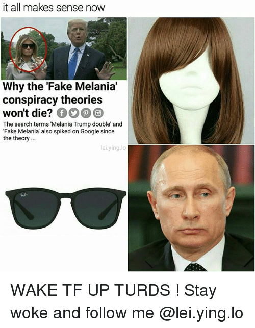 Spiked: it all makes sense now  Why the 'Fake Melania  conspiracy theories  won't die?  The search terms 'Melania Trump double and  Fake Melania' also spiked on Google since  the theory..  lei.ying.lo WAKE TF UP TURDS ! Stay woke and follow me @lei.ying.lo