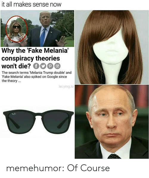 Spiked: it all makes sense now  Why the 'Fake Melania'  conspiracy theorie:s  won't die? ОО@@  The search terms 'Melania Trump double' and  Fake Melania also spiked on Google since  the theory.  lei.ying.lo memehumor:  Of Course