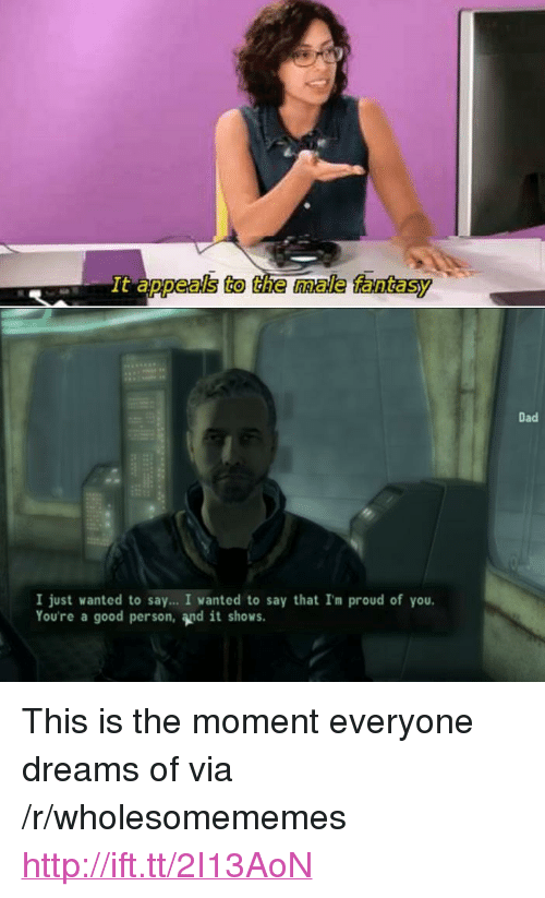 """Appeals To The Male Fantasy: It appeals to the male fantasy  Dad  I just wanted to say... I vanted to say that Im proud of you.  Youre a good person, and it shows. <p>This is the moment everyone dreams of via /r/wholesomememes <a href=""""http://ift.tt/2I13AoN"""">http://ift.tt/2I13AoN</a></p>"""